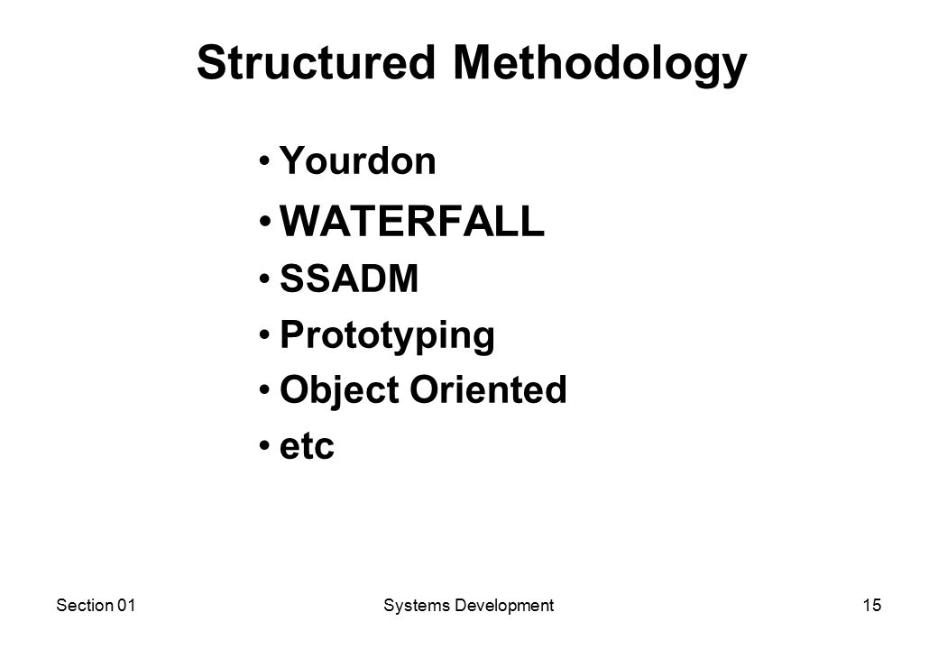 Section 01Systems Development15 Yourdon WATERFALL SSADM Prototyping Object Oriented etc Structured Methodology