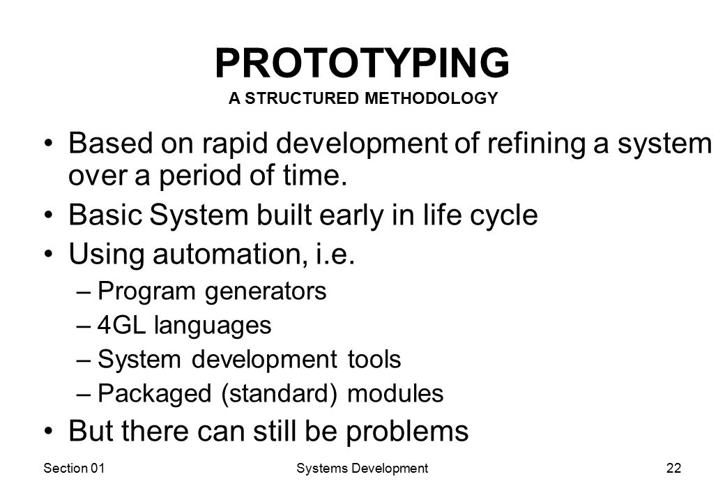 Section 01Systems Development22 PROTOTYPING Based on rapid development of refining a system over a period of time.