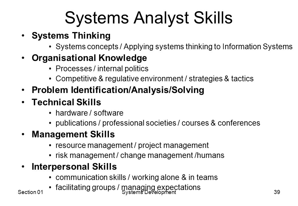Section 01Systems Development39 Systems Analyst Skills Systems Thinking Systems concepts / Applying systems thinking to Information Systems Organisational Knowledge Processes / internal politics Competitive & regulative environment / strategies & tactics Problem Identification/Analysis/Solving Technical Skills hardware / software publications / professional societies / courses & conferences Management Skills resource management / project management risk management / change management /humans Interpersonal Skills communication skills / working alone & in teams facilitating groups / managing expectations