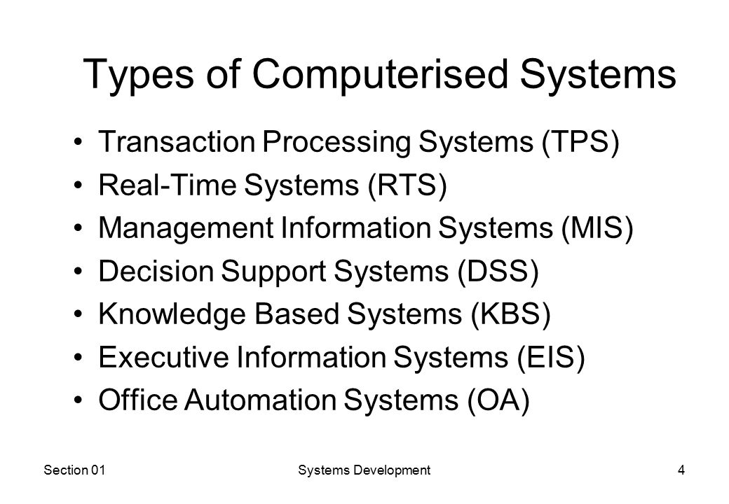 Section 01Systems Development4 Types of Computerised Systems Transaction Processing Systems (TPS) Real-Time Systems (RTS) Management Information Systems (MIS) Decision Support Systems (DSS) Knowledge Based Systems (KBS) Executive Information Systems (EIS) Office Automation Systems (OA)