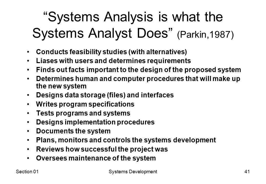 Section 01Systems Development41 Systems Analysis is what the Systems Analyst Does (Parkin,1987) Conducts feasibility studies (with alternatives) Liases with users and determines requirements Finds out facts important to the design of the proposed system Determines human and computer procedures that will make up the new system Designs data storage (files) and interfaces Writes program specifications Tests programs and systems Designs implementation procedures Documents the system Plans, monitors and controls the systems development Reviews how successful the project was Oversees maintenance of the system