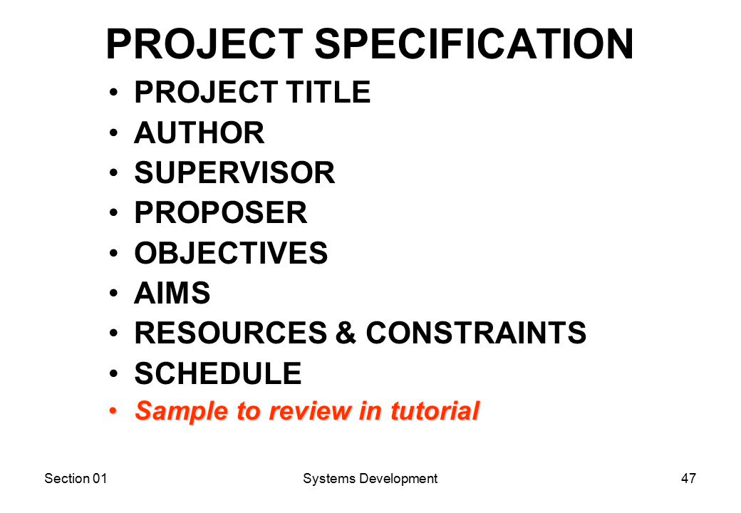 Section 01Systems Development47 PROJECT SPECIFICATION PROJECT TITLE AUTHOR SUPERVISOR PROPOSER OBJECTIVES AIMS RESOURCES & CONSTRAINTS SCHEDULE Sample to review in tutorialSample to review in tutorial