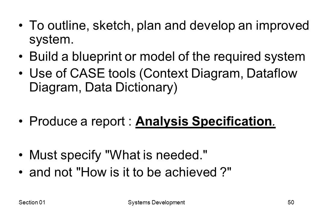 Section 01Systems Development50 To outline, sketch, plan and develop an improved system.