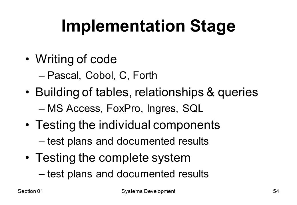 Section 01Systems Development54 Implementation Stage Writing of code –Pascal, Cobol, C, Forth Building of tables, relationships & queries –MS Access, FoxPro, Ingres, SQL Testing the individual components –test plans and documented results Testing the complete system –test plans and documented results