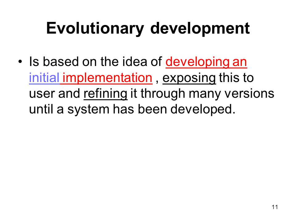 11 Evolutionary development Is based on the idea of developing an initial implementation, exposing this to user and refining it through many versions until a system has been developed.
