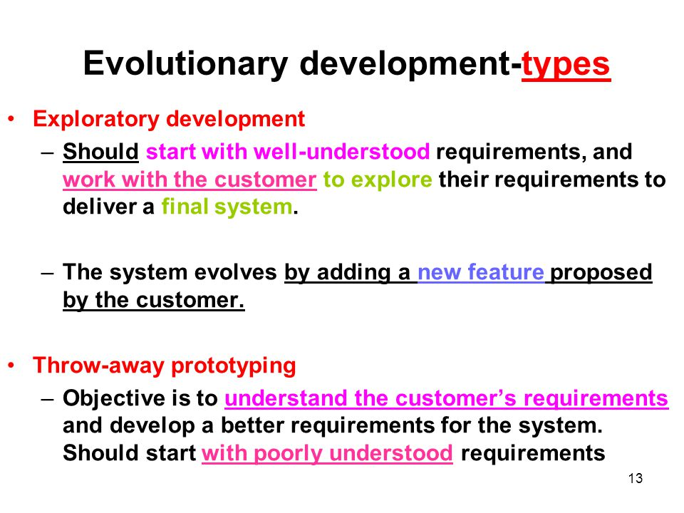 13 Evolutionary development-types Exploratory development –Should start with well-understood requirements, and work with the customer to explore their requirements to deliver a final system.