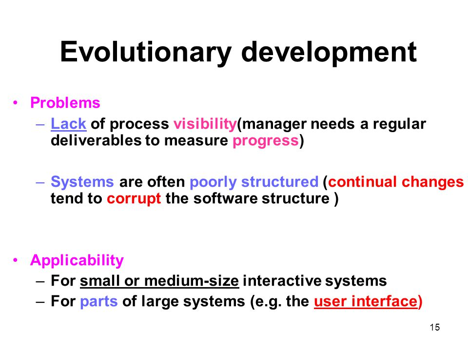 15 Evolutionary development Problems –Lack of process visibility(manager needs a regular deliverables to measure progress) –Systems are often poorly structured (continual changes tend to corrupt the software structure ) Applicability –For small or medium-size interactive systems –For parts of large systems (e.g.