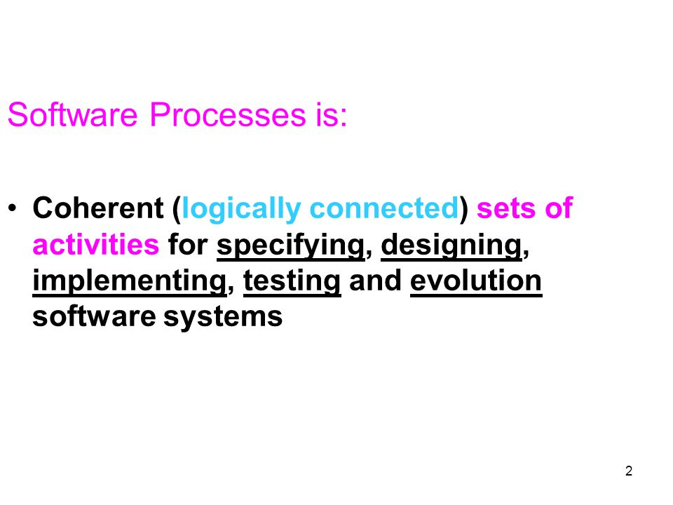 2 Software Processes is: Coherent (logically connected) sets of activities for specifying, designing, implementing, testing and evolution software systems
