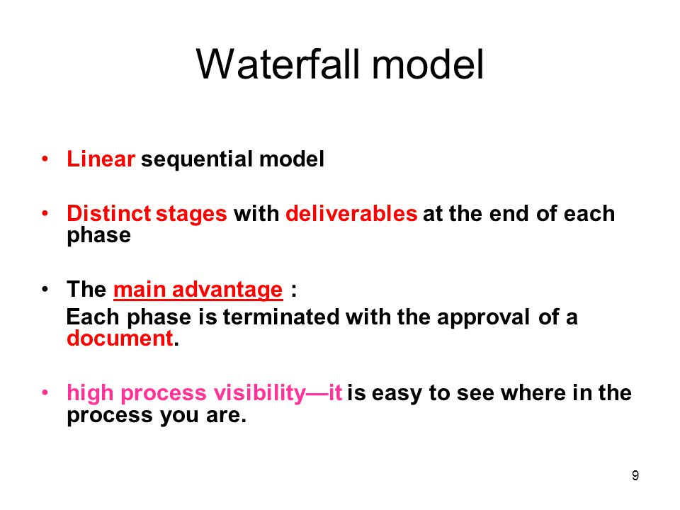 9 Waterfall model Linear sequential model Distinct stages with deliverables at the end of each phase The main advantage : Each phase is terminated with the approval of a document.