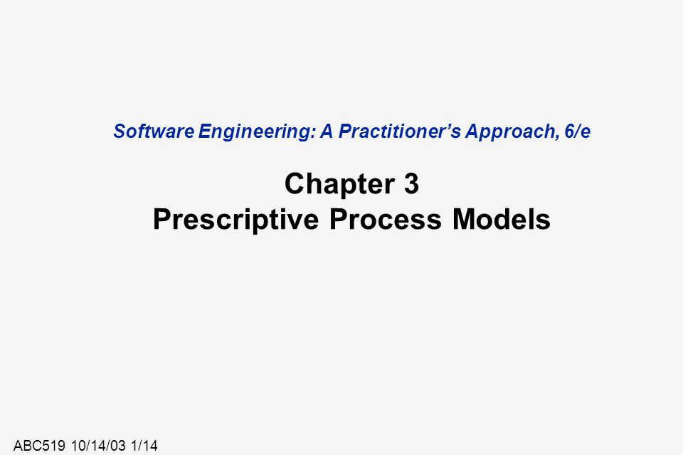 ABC519 10/14/03 1/14 Software Engineering: A Practitioner's Approach, 6/e Chapter 3 Prescriptive Process Models