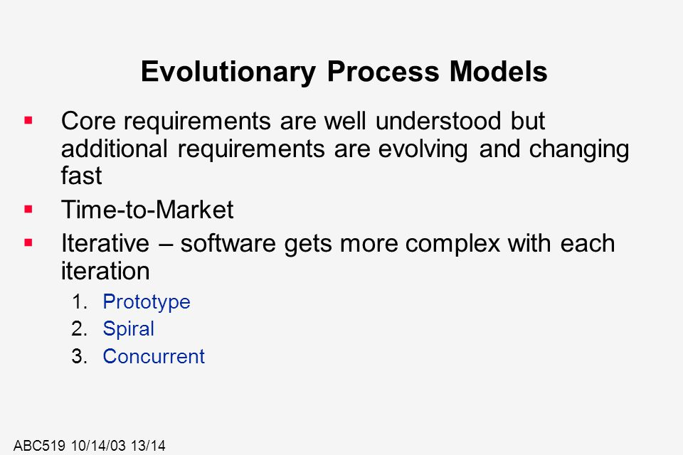 ABC519 10/14/03 13/14 Evolutionary Process Models  Core requirements are well understood but additional requirements are evolving and changing fast 