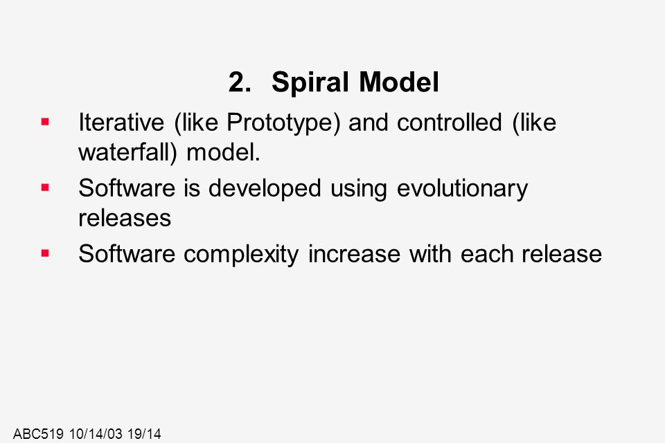 ABC519 10/14/03 19/14 2.Spiral Model  Iterative (like Prototype) and controlled (like waterfall) model.  Software is developed using evolutionary re