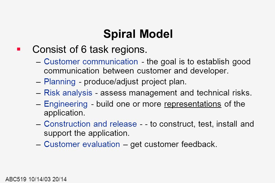 ABC519 10/14/03 20/14 Spiral Model  Consist of 6 task regions. –Customer communication - the goal is to establish good communication between customer