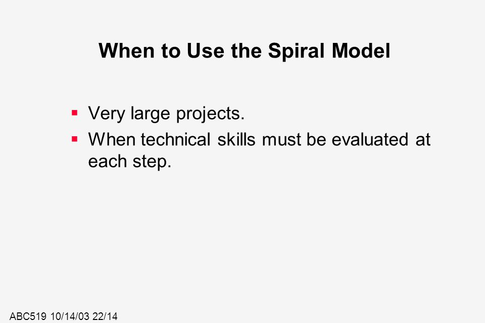 ABC519 10/14/03 22/14 When to Use the Spiral Model  Very large projects.  When technical skills must be evaluated at each step.