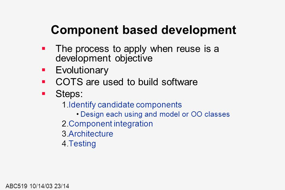 ABC519 10/14/03 23/14 Component based development  The process to apply when reuse is a development objective  Evolutionary  COTS are used to build