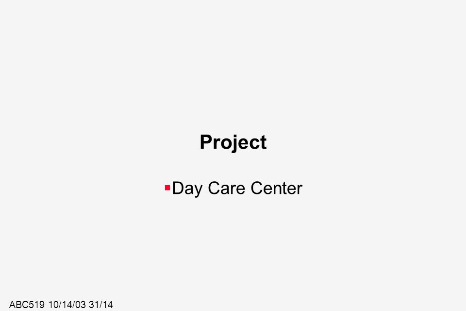 ABC519 10/14/03 31/14 Project  Day Care Center