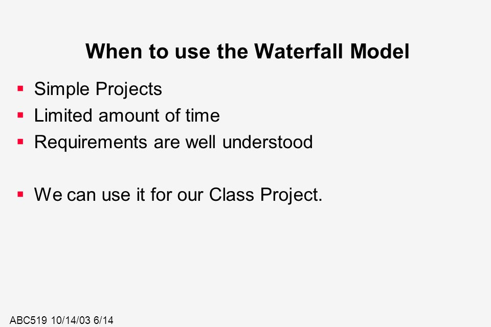 ABC519 10/14/03 6/14 When to use the Waterfall Model  Simple Projects  Limited amount of time  Requirements are well understood  We can use it for