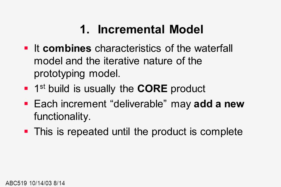 ABC519 10/14/03 8/14 1.Incremental Model  It combines characteristics of the waterfall model and the iterative nature of the prototyping model.  1 s