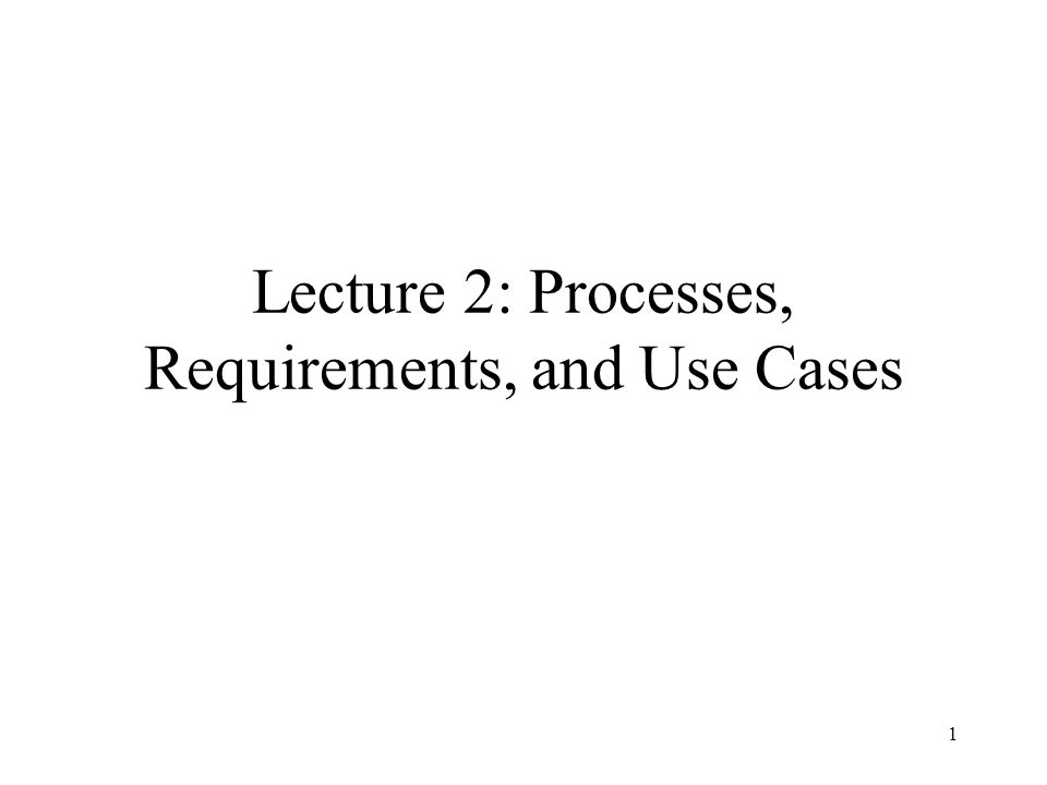 1 Lecture 2: Processes, Requirements, and Use Cases