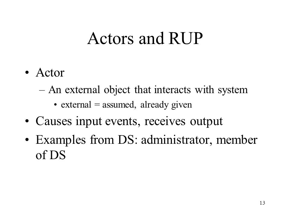 13 Actors and RUP Actor –An external object that interacts with system external = assumed, already given Causes input events, receives output Examples from DS: administrator, member of DS