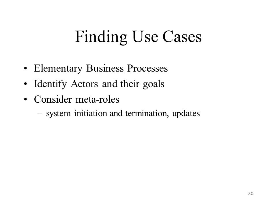 20 Finding Use Cases Elementary Business Processes Identify Actors and their goals Consider meta-roles –system initiation and termination, updates