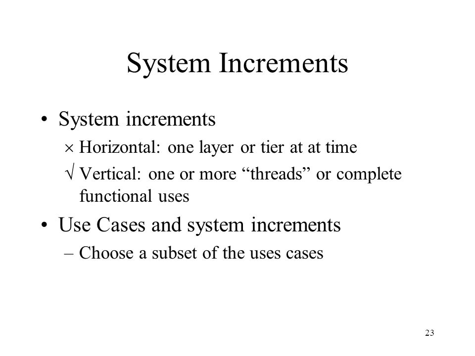 23 System Increments System increments  Horizontal: one layer or tier at at time  Vertical: one or more threads or complete functional uses Use Cases and system increments –Choose a subset of the uses cases