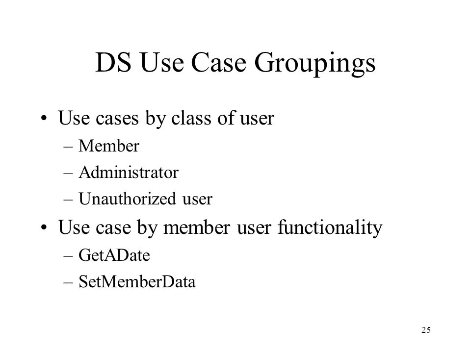25 DS Use Case Groupings Use cases by class of user –Member –Administrator –Unauthorized user Use case by member user functionality –GetADate –SetMemberData