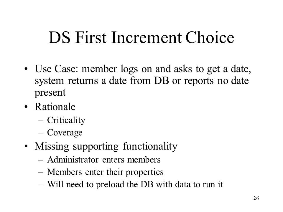 26 DS First Increment Choice Use Case: member logs on and asks to get a date, system returns a date from DB or reports no date present Rationale –Criticality –Coverage Missing supporting functionality –Administrator enters members –Members enter their properties –Will need to preload the DB with data to run it