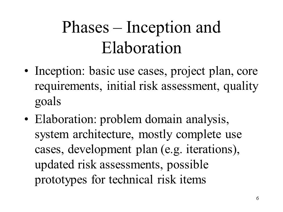 Phases – Inception and Elaboration Inception: basic use cases, project plan, core requirements, initial risk assessment, quality goals Elaboration: problem domain analysis, system architecture, mostly complete use cases, development plan (e.g.