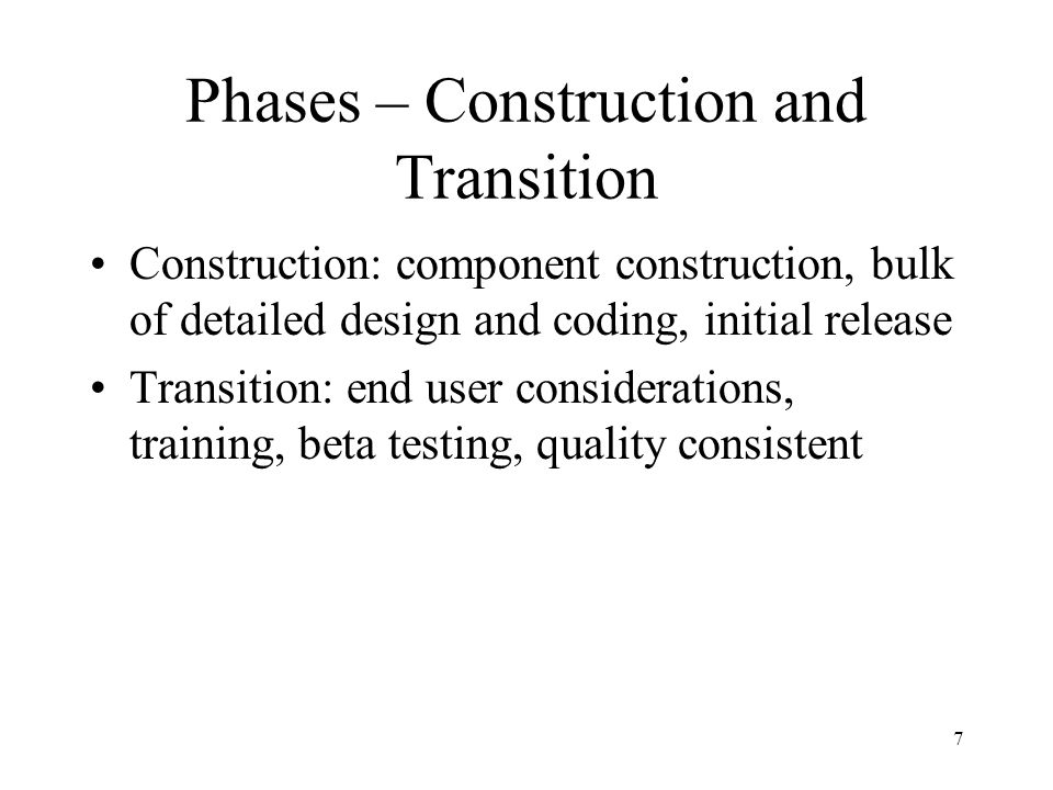 Phases – Construction and Transition Construction: component construction, bulk of detailed design and coding, initial release Transition: end user considerations, training, beta testing, quality consistent 7