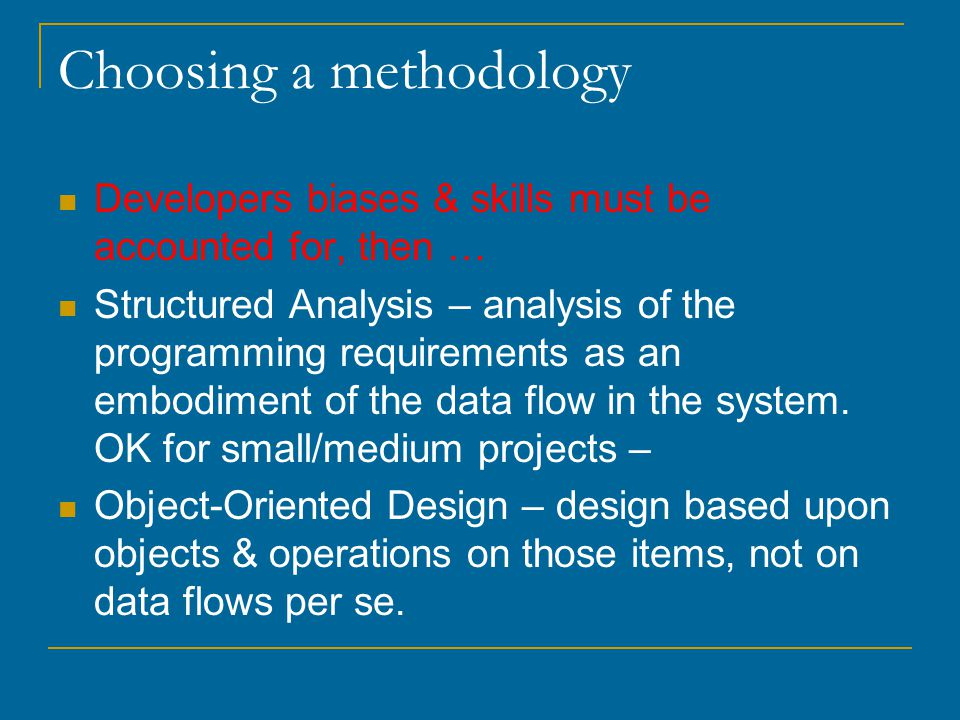 Choosing a methodology Developers biases & skills must be accounted for, then … Structured Analysis – analysis of the programming requirements as an embodiment of the data flow in the system.