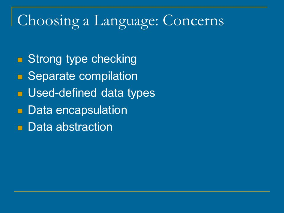 Choosing a Language: Concerns Strong type checking Separate compilation Used-defined data types Data encapsulation Data abstraction