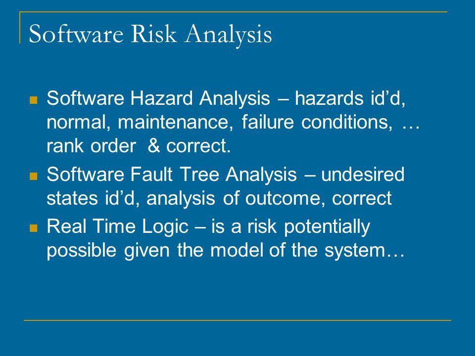 Software Risk Analysis Software Hazard Analysis – hazards id'd, normal, maintenance, failure conditions, … rank order & correct.