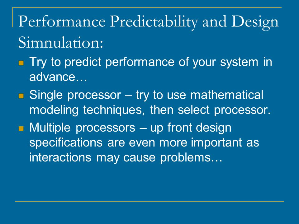 Performance Predictability and Design Simnulation: Try to predict performance of your system in advance… Single processor – try to use mathematical modeling techniques, then select processor.