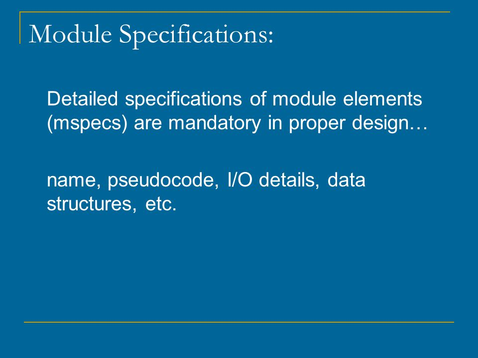 Module Specifications: Detailed specifications of module elements (mspecs) are mandatory in proper design… name, pseudocode, I/O details, data structures, etc.