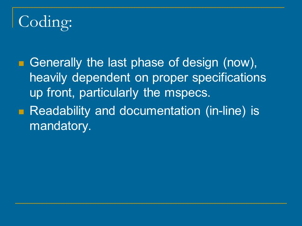 Coding: Generally the last phase of design (now), heavily dependent on proper specifications up front, particularly the mspecs.