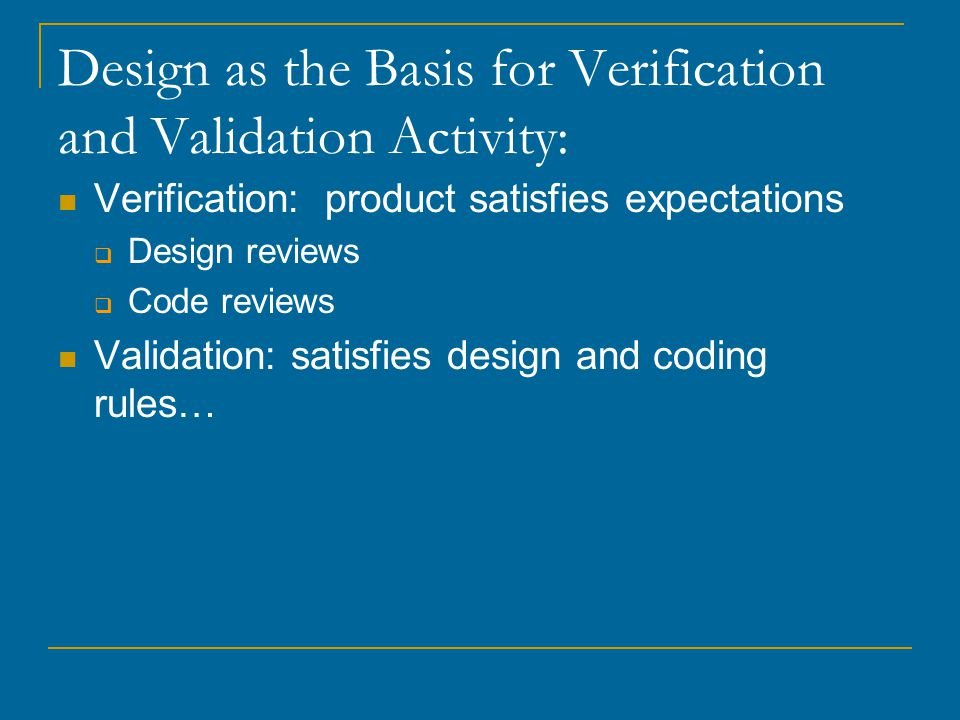 Design as the Basis for Verification and Validation Activity: Verification: product satisfies expectations  Design reviews  Code reviews Validation: satisfies design and coding rules…