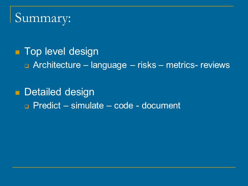 Summary: Top level design  Architecture – language – risks – metrics- reviews Detailed design  Predict – simulate – code - document