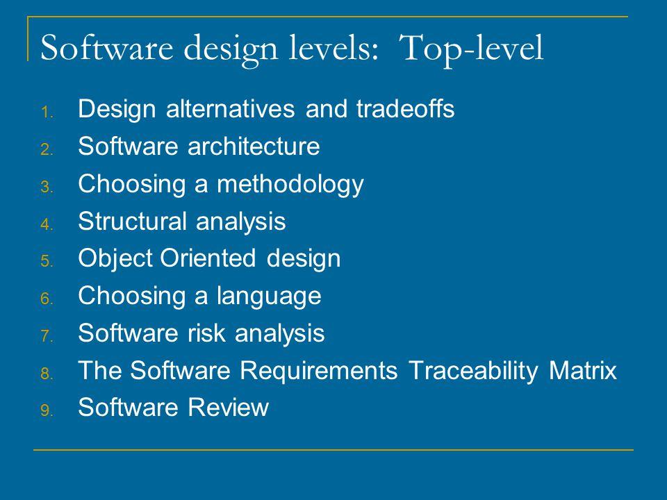 Software design levels: Top-level 1. Design alternatives and tradeoffs 2.
