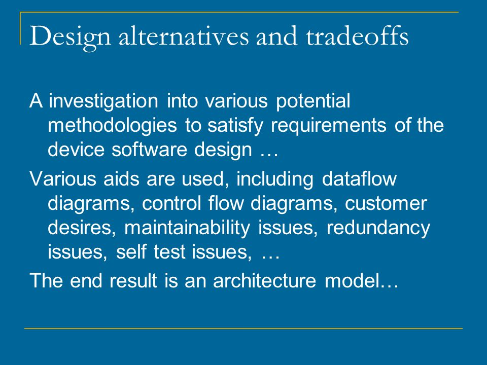 Design alternatives and tradeoffs A investigation into various potential methodologies to satisfy requirements of the device software design … Various aids are used, including dataflow diagrams, control flow diagrams, customer desires, maintainability issues, redundancy issues, self test issues, … The end result is an architecture model…