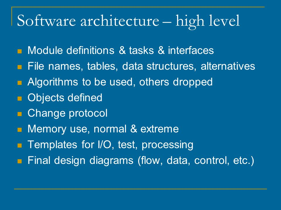 Software architecture – high level Module definitions & tasks & interfaces File names, tables, data structures, alternatives Algorithms to be used, others dropped Objects defined Change protocol Memory use, normal & extreme Templates for I/O, test, processing Final design diagrams (flow, data, control, etc.)