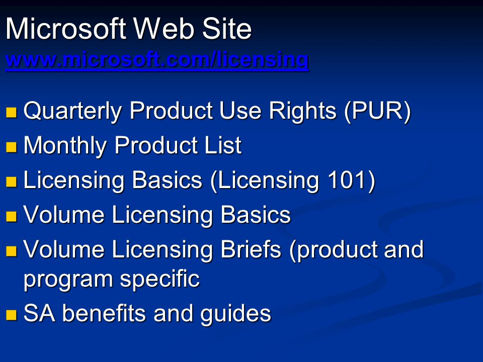 Microsoft Web Site www.microsoft.com/licensing Quarterly Product Use Rights (PUR) Quarterly Product Use Rights (PUR) Monthly Product List Monthly Product List Licensing Basics (Licensing 101) Licensing Basics (Licensing 101) Volume Licensing Basics Volume Licensing Basics Volume Licensing Briefs (product and program specific Volume Licensing Briefs (product and program specific SA benefits and guides SA benefits and guides