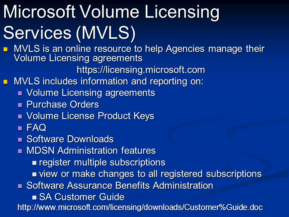 Microsoft Volume Licensing Services (MVLS) MVLS is an online resource to help Agencies manage their Volume Licensing agreements MVLS is an online resource to help Agencies manage their Volume Licensing agreementshttps://licensing.microsoft.com MVLS includes information and reporting on: MVLS includes information and reporting on: Volume Licensing agreements Volume Licensing agreements Purchase Orders Purchase Orders Volume License Product Keys Volume License Product Keys FAQ FAQ Software Downloads Software Downloads MDSN Administration features MDSN Administration features register multiple subscriptions register multiple subscriptions view or make changes to all registered subscriptions view or make changes to all registered subscriptions Software Assurance Benefits Administration Software Assurance Benefits Administration SA Customer Guide SA Customer Guidehttp://www.microsoft.com/licensing/downloads/Customer%Guide.doc