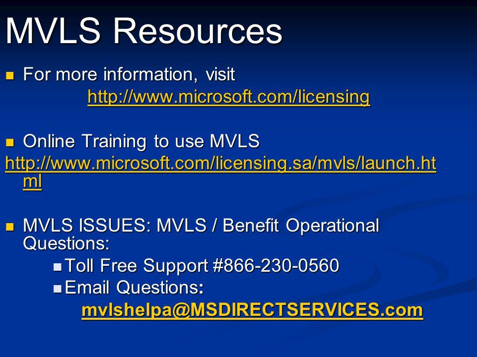 MVLS Resources For more information, visit For more information, visit http://www.microsoft.com/licensing Online Training to use MVLS Online Training to use MVLS http://www.microsoft.com/licensing.sa/mvls/launch.ht ml http://www.microsoft.com/licensing.sa/mvls/launch.ht ml MVLS ISSUES: MVLS / Benefit Operational Questions: MVLS ISSUES: MVLS / Benefit Operational Questions: Toll Free Support #866-230-0560 Toll Free Support #866-230-0560 Email Questions: Email Questions: mvlshelpa@MSDIRECTSERVICES.com