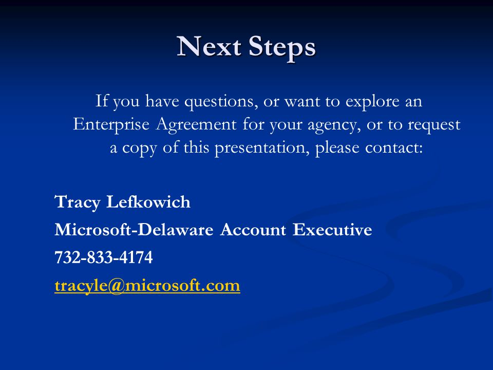 Next Steps If you have questions, or want to explore an Enterprise Agreement for your agency, or to request a copy of this presentation, please contact: Tracy Lefkowich Microsoft-Delaware Account Executive 732-833-4174 tracyle@microsoft.com
