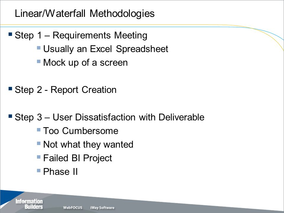 Linear/Waterfall Methodologies  Step 1 – Requirements Meeting  Usually an Excel Spreadsheet  Mock up of a screen  Step 2 - Report Creation  Step 3 – User Dissatisfaction with Deliverable  Too Cumbersome  Not what they wanted  Failed BI Project  Phase II