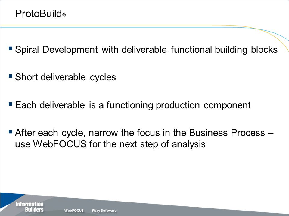 ProtoBuild ®  Spiral Development with deliverable functional building blocks  Short deliverable cycles  Each deliverable is a functioning production component  After each cycle, narrow the focus in the Business Process – use WebFOCUS for the next step of analysis