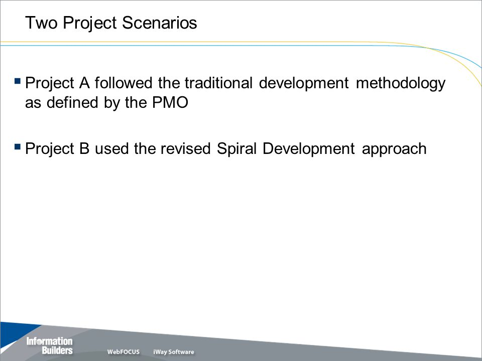 Two Project Scenarios  Project A followed the traditional development methodology as defined by the PMO  Project B used the revised Spiral Development approach