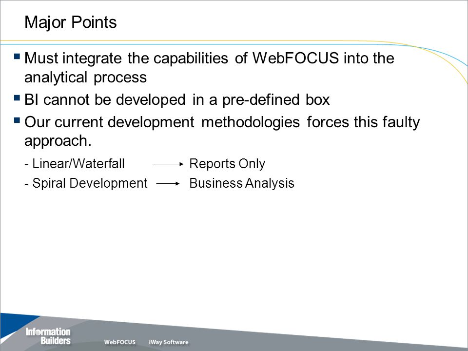Major Points  Must integrate the capabilities of WebFOCUS into the analytical process  BI cannot be developed in a pre-defined box  Our current development methodologies forces this faulty approach.