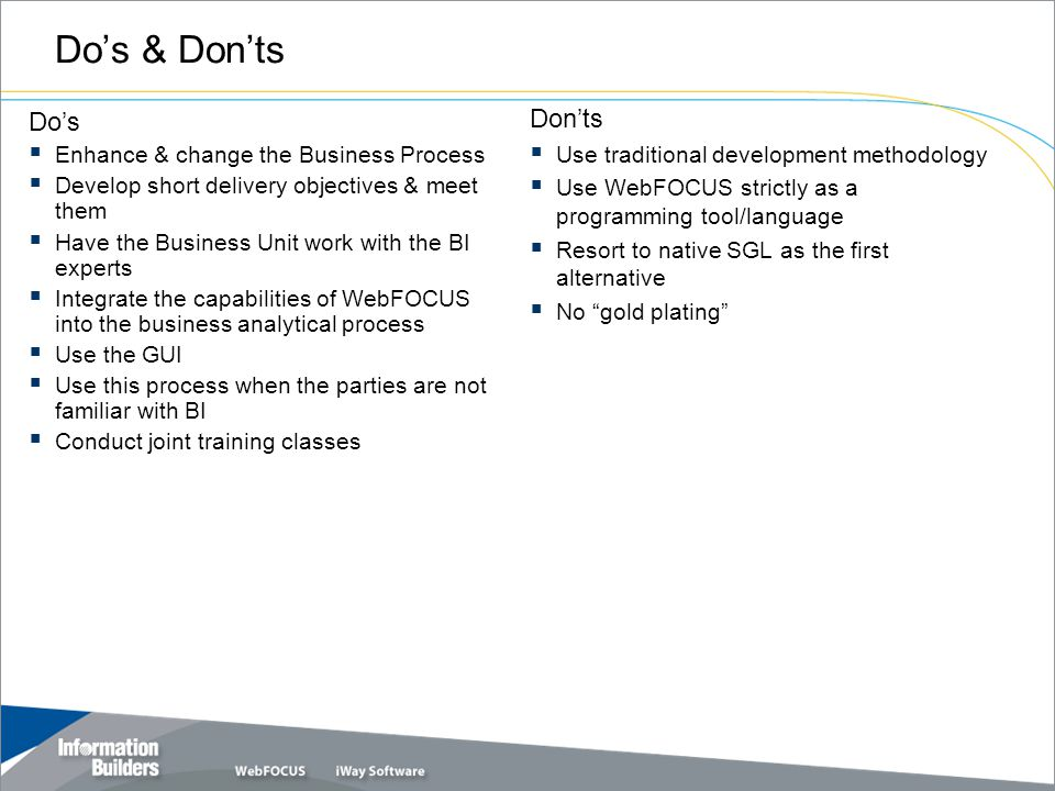 Do's & Don'ts Do's  Enhance & change the Business Process  Develop short delivery objectives & meet them  Have the Business Unit work with the BI experts  Integrate the capabilities of WebFOCUS into the business analytical process  Use the GUI  Use this process when the parties are not familiar with BI  Conduct joint training classes Don'ts  Use traditional development methodology  Use WebFOCUS strictly as a programming tool/language  Resort to native SGL as the first alternative  No gold plating